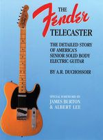 The Fender Telecaster : A Detailed Story of America's Senior Solid Body Electric Guitar - A. R. Duchossoir