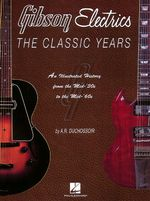 Gibson Electrics: the Classic Years : An Illustrated History from the Mid-'30s to the Mid-'60s - A. R. Duchossoir