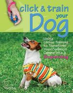 Click & Train Your Dog : Using Clicker Training to Transform Your Common Canine Into a Superdog - Mary Ray