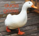 Choosing and Keeping Ducks and Geese : A Beginners Guide to Identification, Care, and Husbandry of Over 35 Species - Liz Wright