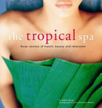 The Tropical Spa : Asian Secrets of Health, Beauty and Relaxation :  Asian Secrets of Health, Beauty and Relaxation - Sophie Benge