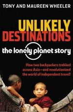Unlikely Destinations : The Lonely Planet Story - Tony Wheeler