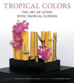 Tropical Colors : The Art of Living with Tropical Flowers - Sakul Intakul