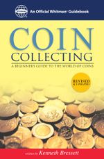 Coin Collecting : A Beginners Guide to the World of Coins: A Beginners Guide to the World of Coins - Kenneth Bressett