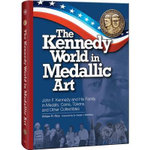 The Kennedy World in Medallic Art : John F. Kennedy and His Family in Medals, Coins, Tokens, and Other Collectibles - William Rice