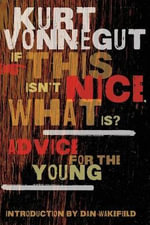 If This Isn't Nice, What Is? : Advice for the Young - Kurt Vonnegut, Jr.