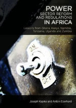 Power-Sector Reform and Regulation in Africa : Lessons from Kenya, Tanzania, Uganda, Zambia, Namibia and Ghana - Anton Eberhard