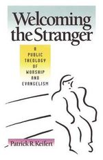 Welcoming the Stranger : Public Theology of Worship and Evangelism - Patrick R. Keifert