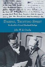 Daring, Trusting Spirit : Bonhoeffer's Friend Eberhard Bethge - John W de Gruchy