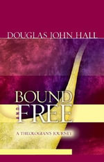 Bound and Free : A Theologian's Journey - Douglas John Hall