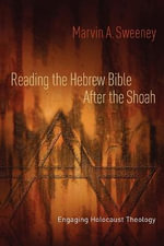 Reading the Hebrew Bible After the Shoah : Engaging Holocaust Theology - Marvin A. Sweeney