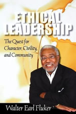 Ethical Leadership : The Quest for Character, Civility and Community - Walter E. Fluker