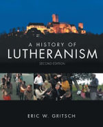 A History of Lutheranism : The Theological Movement and Its Confessional Writ... - Eric W. Gritsch