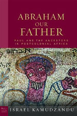 Abraham Our Father : Paul and the Ancestors in Postcolonial Africa - Israel Kamudzandu