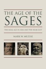 The Age of the Sages : The Axial in Asia and the Near East - Mark W. Muesse