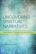 Uncovering spiritual narratives : Using story in pastoral care and ministry - Suzanne M. Coyle