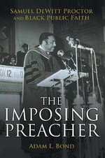 The Imposing Preacher : Samuel DeWitt Proctor and Black Public Faith - Adam L. Bond