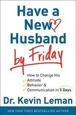 Have a New Husband by Friday : How to Change His Attitude, Behavior and Communication in 5 Days - Dr. Kevin Leman