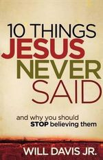10 Things Jesus Never Said : and Why You Should Stop Believing Them - Will Davis