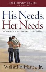 His Needs, Her Needs Participant's Guide : Building an Affair-Proof Marriage - Willard F. Harley