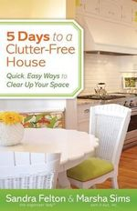 5 Days to a Clutter-Free House : Quick, Easy Ways to Clear Up Your Space - Sandra Felton