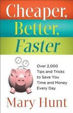 Cheaper, Better, Faster : Over 2,000 Tips and Tricks to Save You Time and Money Every Day - Mary Hunt