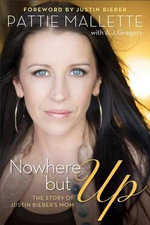 Nowhere But Up : The Story of Justin Bieber's Mom - Pattie Mallette