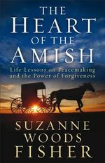 The Heart of the Amish : Life Lessons on Peacemaking and the Power of Forgiveness - Suzanne Woods Fisher