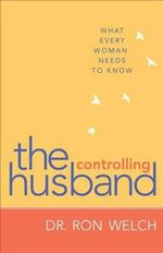 The Controlling Husband : What Every Woman Needs to Know - Dr. Ron Welch