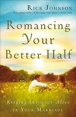 Romancing Your Better Half : Keeping Intimacy Alive in Your Marriage - Rick Johnson