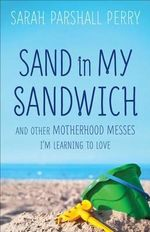 Sand in My Sandwich : And Other Motherhood Messes I'm Learning to Love - Sarah Parshall Perry