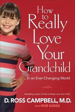How to Really Love Your Grandchild : ...in an Ever-Changing World - D Ross Campbell