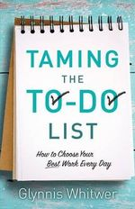 Taming the To-Do List : How to Choose Your Best Work Every Day - Glynnis Whitwer
