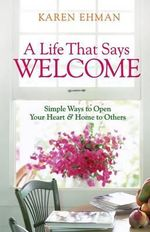 A Life That Says Welcome : Simple Ways to Open Your Heart and Home to Others - Karen Ehman