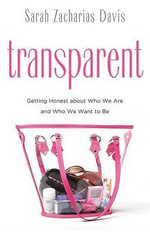 Transparent : Getting Honest About Who We are and Who We Want to be - Sarah Zacharias Davis