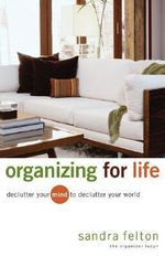 Organizing for Life : Declutter Your Mind to Declutter Your World - Sandra Felton