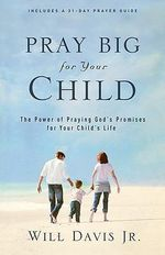 Pray Big for Your Child : The Power of Praying God's Promises for Your Child's Life - Will Davis