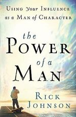 The Power of a Man : Using Your Influence as a Man of Character - Rick Johnson