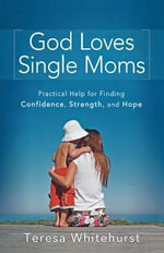 God Loves Single Moms : Practical Help for Finding Confidence, Strength, and Hope - Teresa Whitehurst