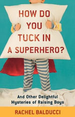 How Do You Tuck in a Superhero? : And Other Delightful Mysteries of Raising Boys - Rachel Balducci