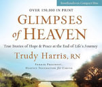 Glimpses of Heaven : True Stories of Hope and Peace at the End of Life's Journey - Trudy Harris