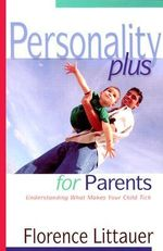 Personality Plus for Parents : Understanding What Makes Your Child Tick - Florence Littauer