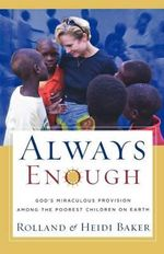 Always Enough : God's Miraculous Provision among the Poorest Children on Earth - Rolland Baker
