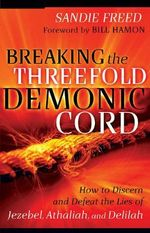 Breaking the Threefold Demonic Cord : How to Discern and Defeat the Lies of Jezebel, Athaliah and Delilah - Sandie Freed
