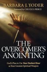The Overcomer's Anointing : God's Plan to Use Your Darkest Hour as Your Greatest Spiritual Weapon - Barbara J. Yoder