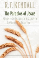 The Parables of Jesus : A Guide to Understanding and Applying the Stories Jesus Told - R. T. Kendall