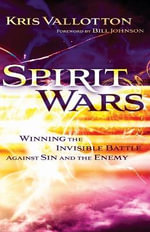 Spirit Wars : Winning the Invisible Battle Against Sin and the Enemy - Kris Vallotton