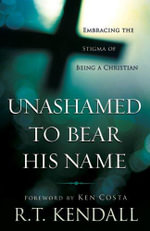 Unashamed to Bear His Name : Embracing the Stigma of Being a Christian - R T Kendall