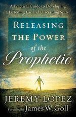 Releasing the Power of the Prophetic : A Practical Guide to Developing a Listening Ear and Discerning Spirit - Jeremy Lopez