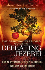 The Spiritual Warrior's Guide to Defeating Jezebel : How to Overcome the Spirit of Control, Idolatry and Immorality - Jennifer LeClaire